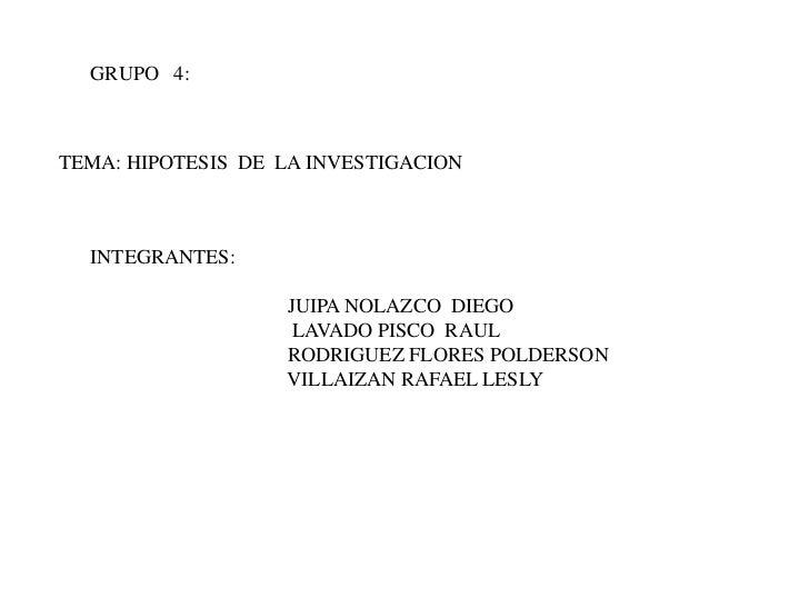 GRUPO   4:<br />TEMA: HIPOTESIS  DE  LA INVESTIGACION<br />INTEGRANTES:<br />                                       JUIPA ...