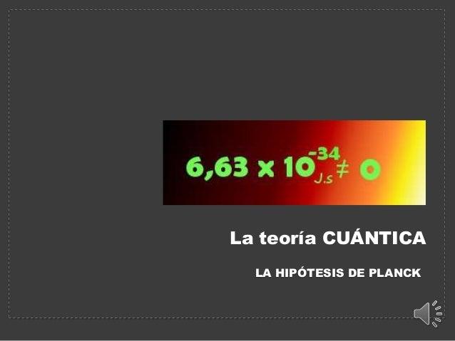 La teoría CUÁNTICA  LA HIPÓTESIS DE PLANCK