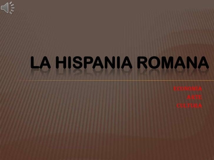 LA HISPANIA ROMANA<br />ECONOMÍA<br />ARTE<br />CULTURA<br />