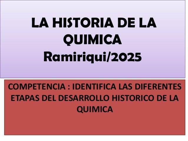 LA HISTORIA DE LA QUIMICA Ramiriqui/2025 COMPETENCIA : IDENTIFICA LAS DIFERENTES ETAPAS DEL DESARROLLO HISTORICO DE LA QUI...