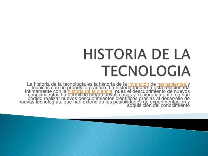 HISTORIA DE LA TECNOLOGIA<br />La historia de la tecnología es la historia de la invención de herramientas y técnicas con ...