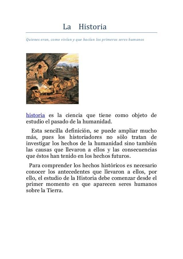 La HistoriaQuienes eran, como vivían y que hacían los primeros seres humanostonces las personas pasaron dehistoria es la c...