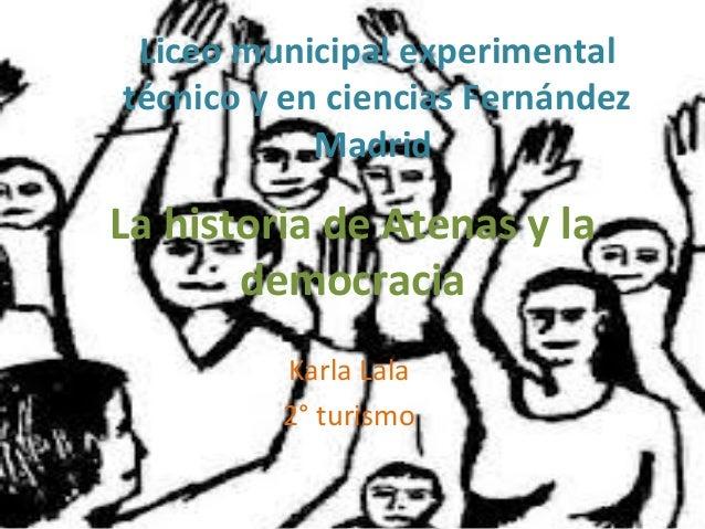 La historia de Atenas y lademocraciaKarla Lala2° turismoLiceo municipal experimentaltécnico y en ciencias FernándezMadrid