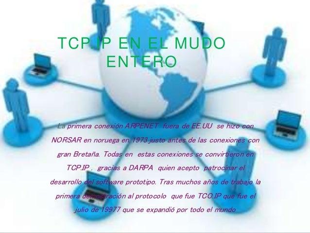 TCP.IP EN EL MUDO ENTERO La primera conexión ARPENET fuera de EE.UU se hizo con NORSAR en noruega en 1973 justo antes de l...