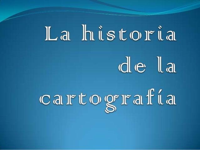  La historia de la cartografía tiene sus orígenes  en el Neolítico. Anteriormente, durante el Paleolítico (entre los  añ...