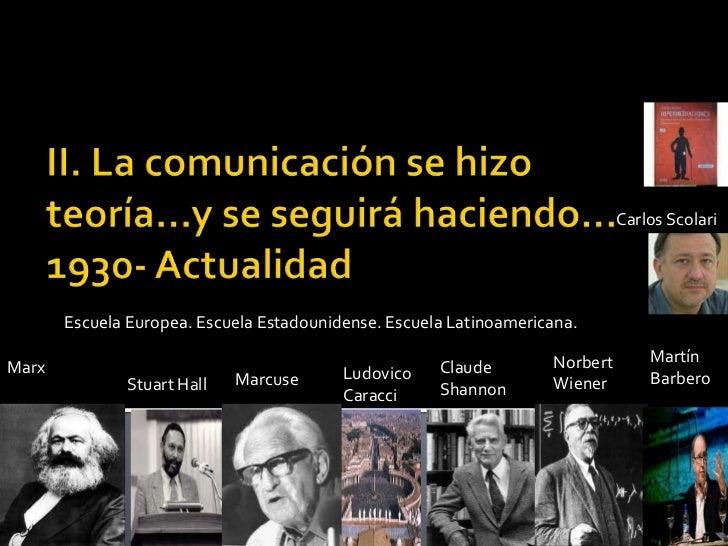 II. La comunicación se hizo teoría…y se seguirá haciendo…1930- Actualidad<br />Carlos Scolari<br />Escuela Europea. Escuel...