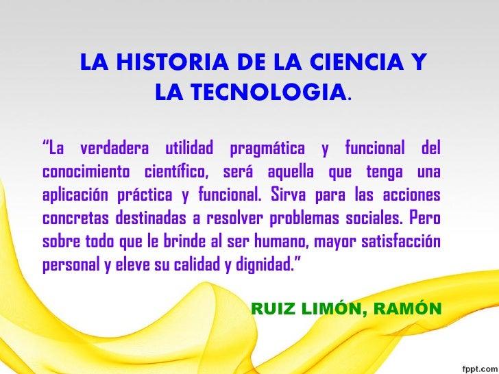 """LA HISTORIA DE LA CIENCIA Y           LA TECNOLOGIA.""""La verdadera utilidad pragmática y funcional delconocimiento científi..."""