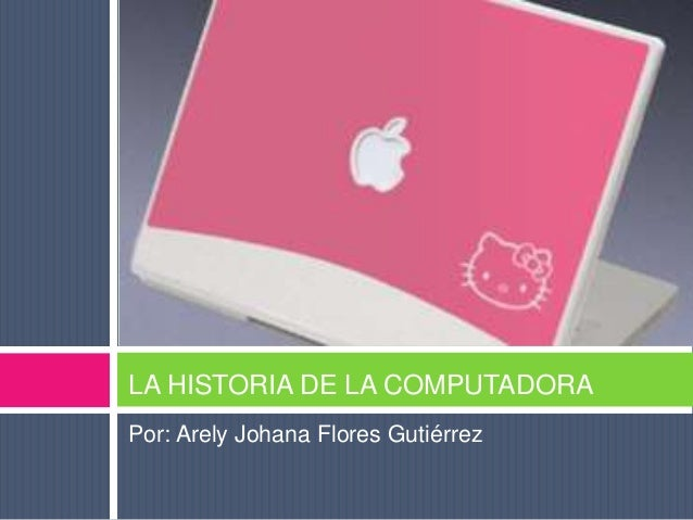 Por: Arely Johana Flores Gutiérrez LA HISTORIA DE LA COMPUTADORA