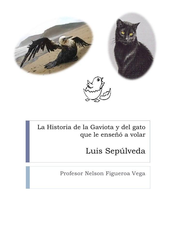 La Historia de la Gaviota y del gato               que le enseñó a volar                  Luis Sepúlveda         Profesor ...