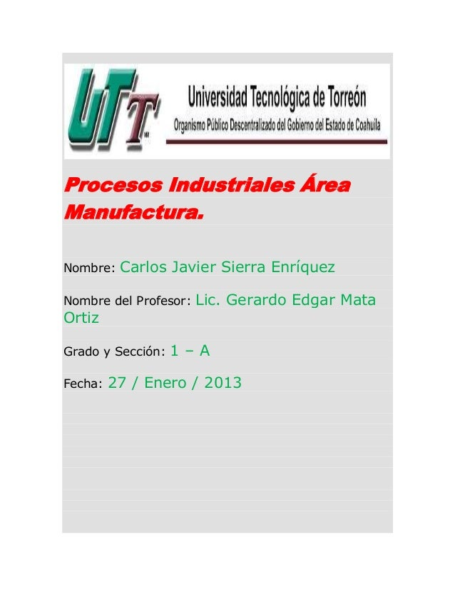 Procesos Industriales ÁreaManufactura.Nombre:   Carlos Javier Sierra EnríquezNombre del Profesor:   Lic. Gerardo Edgar Mat...