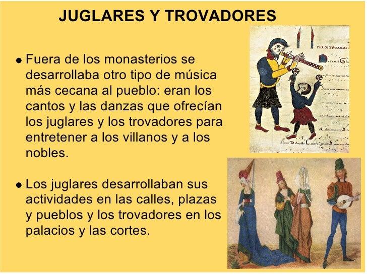 JUGLARES Y TROVADORES  Fuera de los monasterios se desarrollaba otro tipo de música más cecana al pueblo: eran los cantos ...