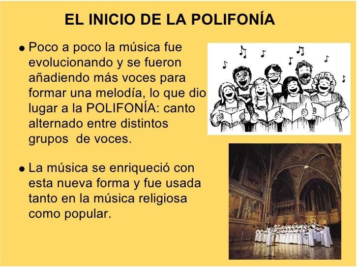 EL INICIO DE LA POLIFONÍA Poco a poco la música fue evolucionando y se fueron añadiendo más voces para formar una melodía,...