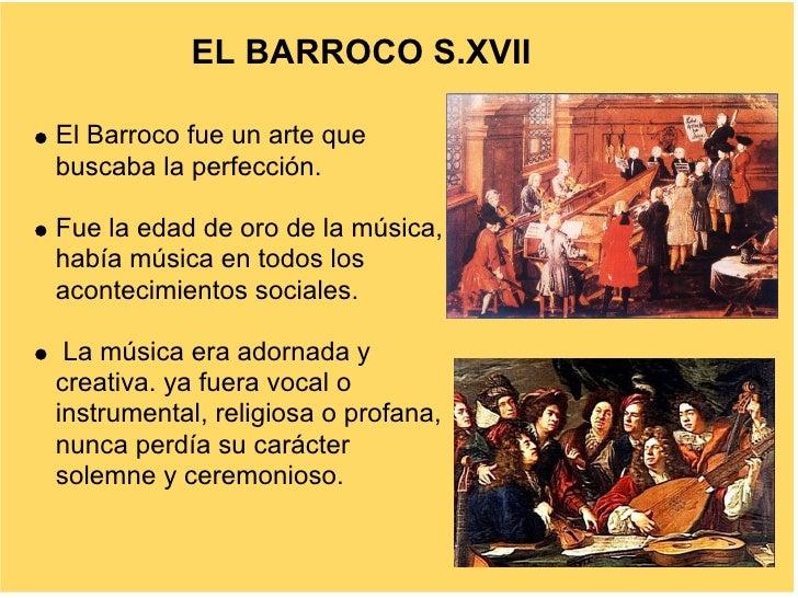 EL BARROCO S.XVII  El Barroco fue un arte que buscaba la perfección.  Fue la edad de oro de la música, había música en tod...