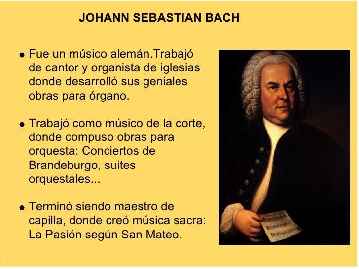 JOHANN SEBASTIAN BACH   Fue un músico alemán.Trabajó de cantor y organista de iglesias donde desarrolló sus geniales obras...