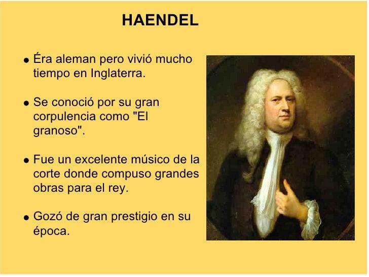 """HAENDEL  Éra aleman pero vivió mucho tiempo en Inglaterra.  Se conoció por su gran corpulencia como """"El granoso"""".  Fue un ..."""