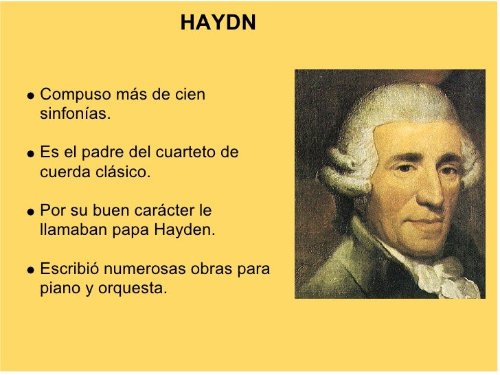 HAYDN   Compuso más de cien sinfonías.  Es el padre del cuarteto de cuerda clásico.  Por su buen carácter le llamaban papa...