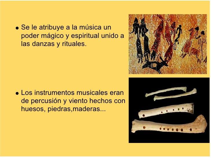 Se le atribuye a la música un poder mágico y espiritual unido a las danzas y rituales.     Los instrumentos musicales eran...