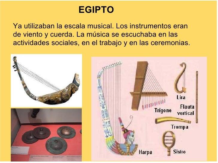 EGIPTO Ya utilizaban la escala musical. Los instrumentos eran de viento y cuerda. La música se escuchaba en las actividade...