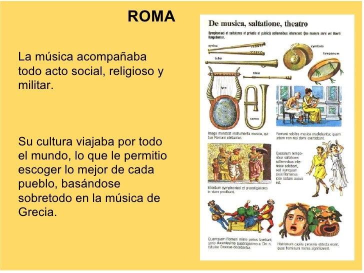 ROMA  La música acompañaba todo acto social, religioso y militar.    Su cultura viajaba por todo el mundo, lo que le permi...