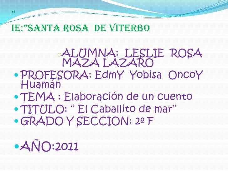 """IE:""SANTA ROSA  DE VITERBO<br /><ul><li>ALUMNA:  LESLIE  ROSA MAZA LÁZARO</li></ul>PROFESORA: EdmYYobisaOncoY Huamán<br /..."