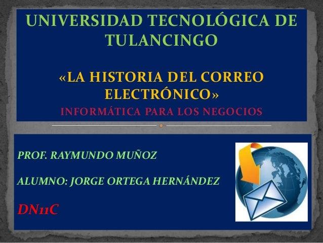 UNIVERSIDAD TECNOLÓGICA DE TULANCINGO «LA HISTORIA DEL CORREO ELECTRÓNICO» INFORMÁTICA PARA LOS NEGOCIOS  PROF. RAYMUNDO M...