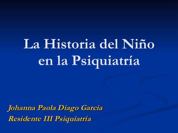 La Historia del Niño en la Psiquiatría Johanna Paola Diago García Residente III Psiquiatría