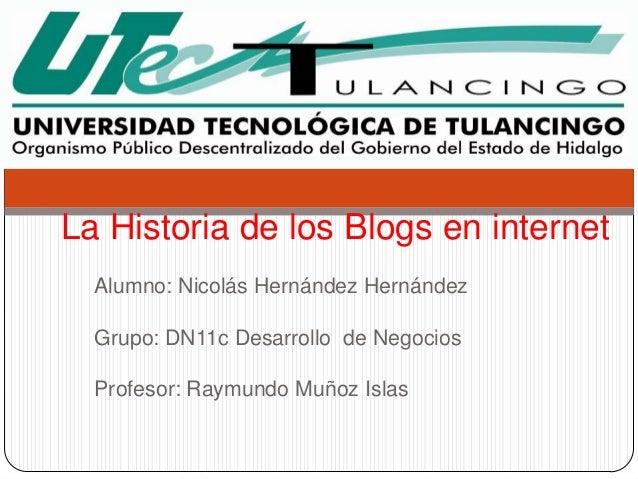 La Historia de los Blogs en internet  Alumno: Nicolás Hernández Hernández  Grupo: DN11c Desarrollo de Negocios  Profesor: ...