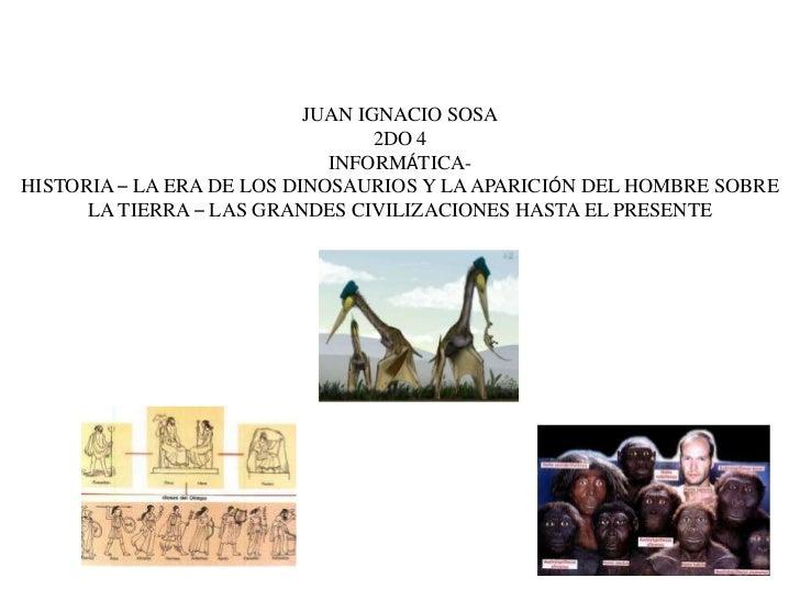 JUAN IGNACIO SOSA<br />2DO 4<br />INFORMÁTICA-<br />HISTORIA – LA ERA DE LOS DINOSAURIOS Y LA APARICIÓN DEL HOMBRE SOBRE L...