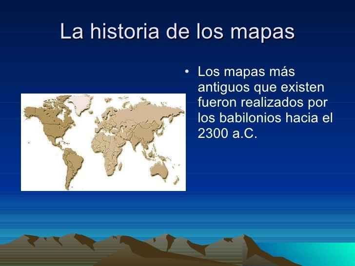 La historia de los mapas <ul><li>Los mapas más antiguos que existen fueron realizados por los babilonios hacia el 2300 a.C...