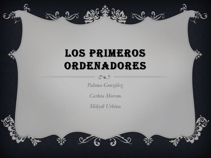 LOS PRIMEROSORDENADORES   Paloma González.   Carlota Moreno.   Mileydi Urbina.