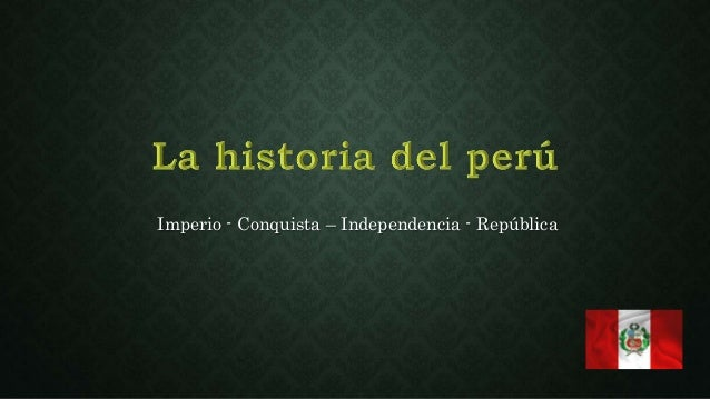 Imperio - Conquista – Independencia - República