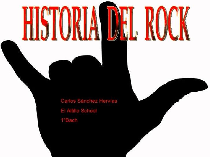HISTORIA  DEL  ROCK Carlos Sánchez Hervías El Altillo School  1ºBach