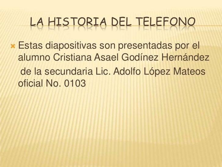 La historia del telefono<br />Estas diapositivas son presentadas por el alumno Cristiana Asael Godínez Hernández<br />    ...