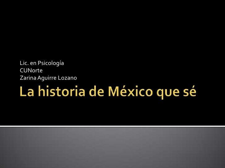 La historia de México que sé<br />Lic. en Psicología<br />CUNorte<br />Zarina Aguirre Lozano<br />