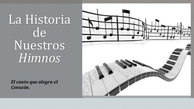 La Historia  de  Nuestros  Himnos  El canto que alegra el  Corazón.