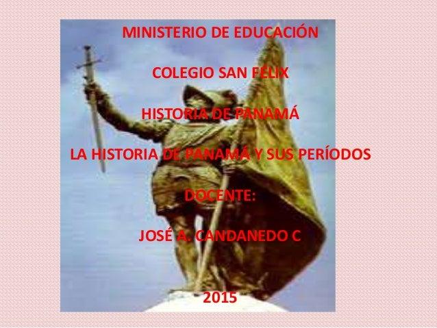 MINISTERIO DE EDUCACIÓN COLEGIO SAN FÉLIX HISTORIA DE PANAMÁ LA HISTORIA DE PANAMÁ Y SUS PERÍODOS DOCENTE: JOSÉ A. CANDANE...