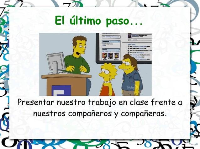 El último paso... Presentar nuestro trabajo en clase frente a nuestros compañeros y compañeras.