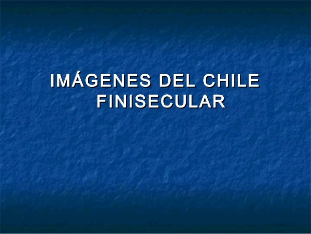 IMÁGENES DEL CHILEIMÁGENES DEL CHILE FINISECULARFINISECULAR