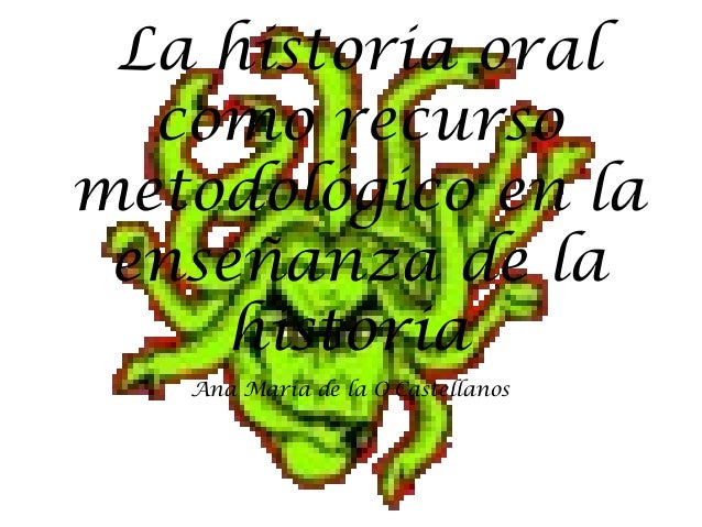 La historia oral como recurso metodológico en la enseñanza de la historia Ana María de la O Castellanos