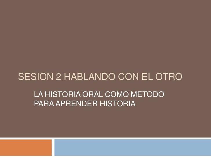 SESION 2 HABLANDO CON EL OTRO<br />LA HISTORIA ORAL COMO METODO PARA APRENDER HISTORIA<br />