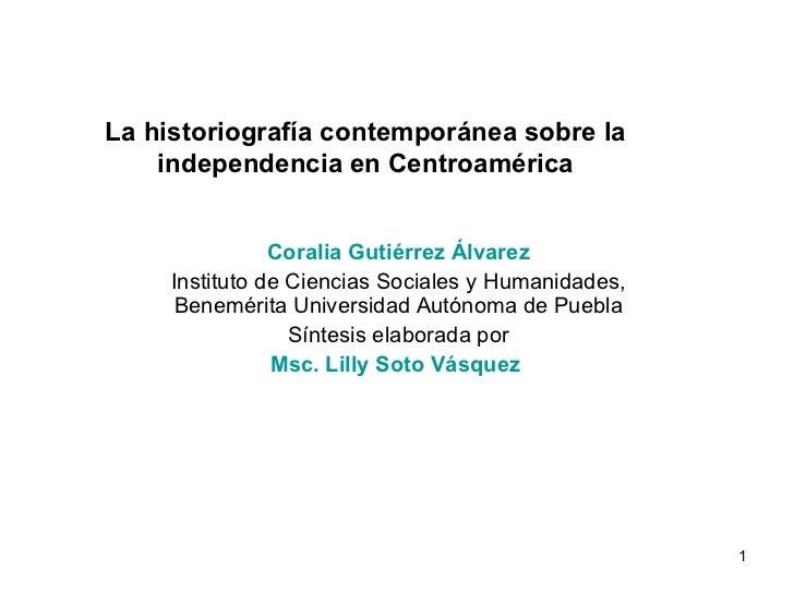 La historiografía contemporánea sobre la independencia en Centroamérica Coralia Gutiérrez Álvarez Instituto de Ciencias So...