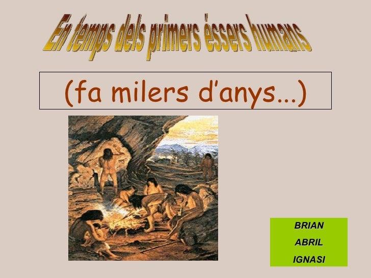 En temps dels primers éssers humans (fa milers d'anys...) BRIAN ABRIL IGNASI