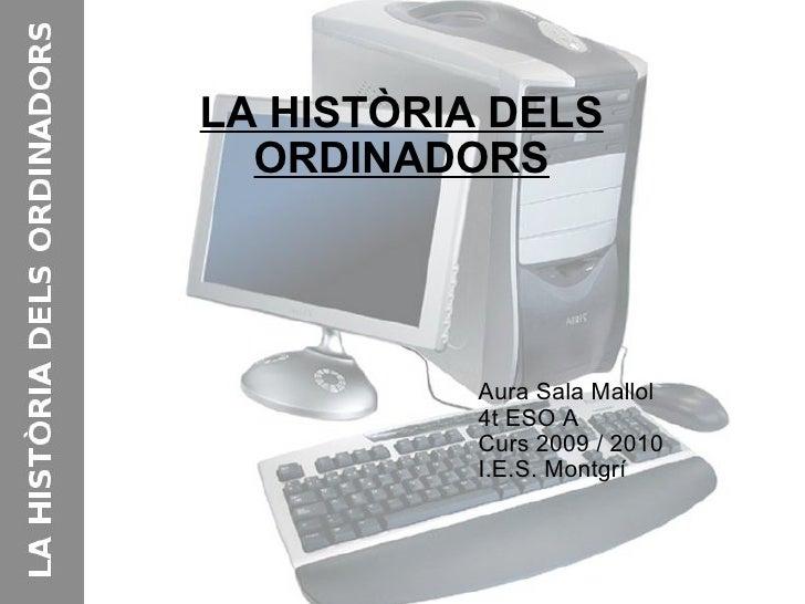 LA HISTÒRIA DELS ORDINADORS Aura Sala Mallol 4t ESO A Curs 2009 / 2010 I.E.S. Montgrí