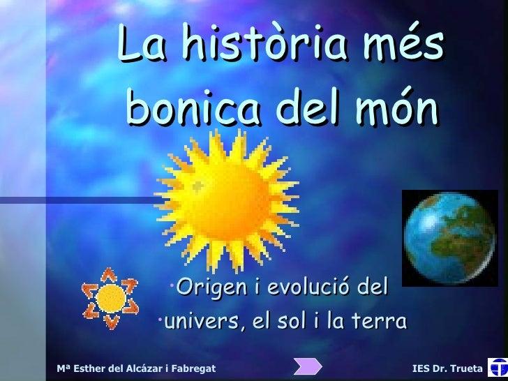 La història més bonica del món <ul><li>Origen i evolució del  </li></ul><ul><li>univers, el sol i la terra </li></ul>Mª Es...