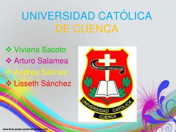 UNIVERSIDAD CATÓLICA         DE CUENCA Viviana Sacoto Arturo Salamea Andrea Salinas Lisseth Sánchez