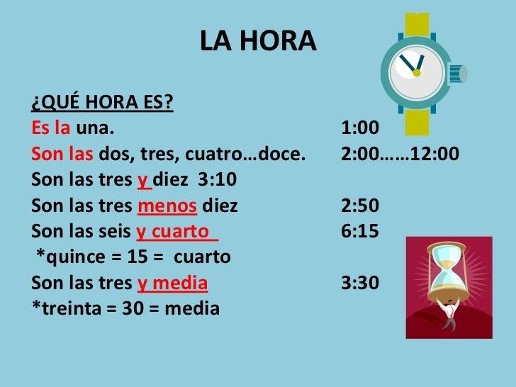 LA HORA¿QUÉ HORA ES?Es la una.                        1:00Son las dos, tres, cuatro…doce.   2:00……12:00Son las tres y diez...