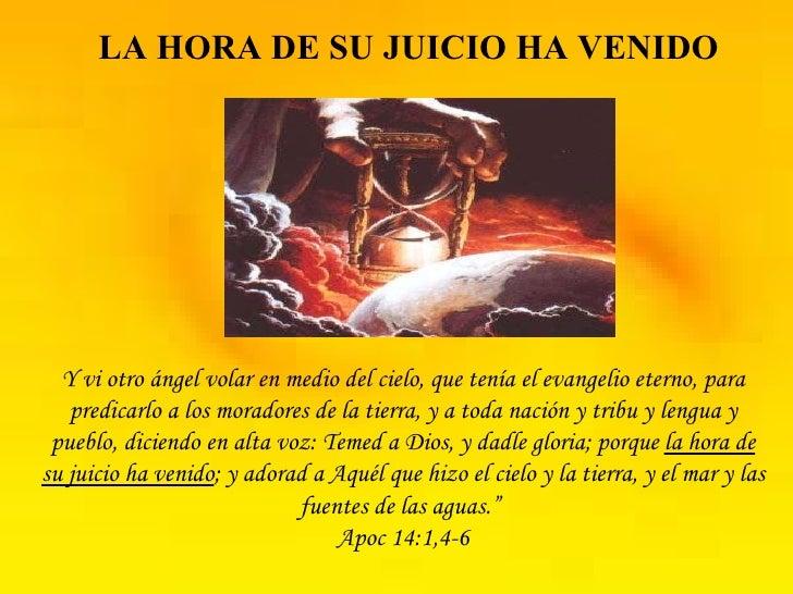 LA HORA DE SU JUICIO HA VENIDO Y vi otro ángel volar en medio del cielo, que tenía el evangelio eterno, para predicarlo a ...