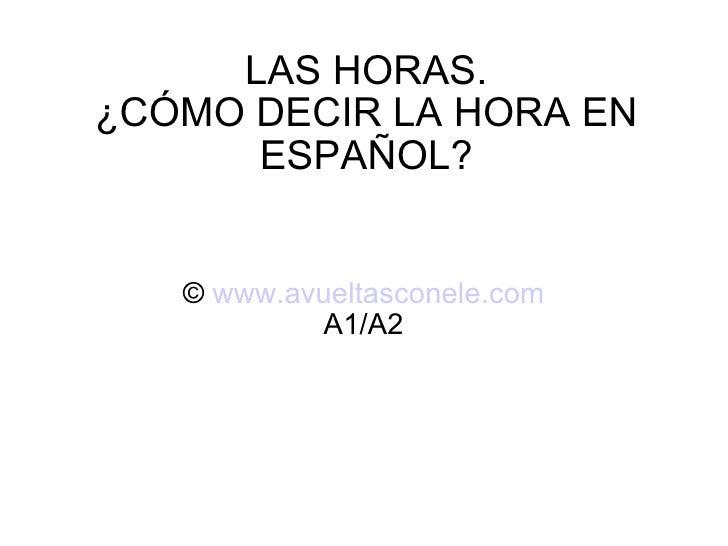 LAS HORAS. ¿CÓMO DECIR LA HORA EN ESPAÑOL? ©  www.avueltasconele.com A1/A2