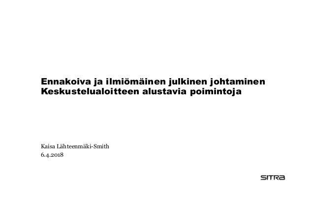 Ennakoiva ja ilmiömäinen julkinen johtaminen Keskustelualoitteen alustavia poimintoja Kaisa Lähteenmäki-Smith 6.4.2018