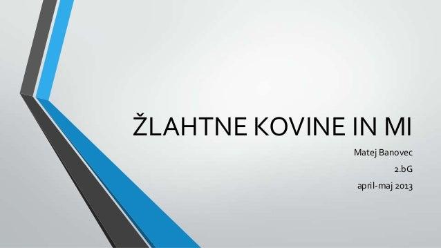 ŽLAHTNE KOVINE IN MIMatej Banovec2.bGapril-maj 2013